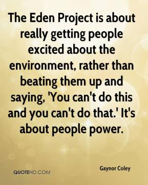 Gaynor Coley - The Eden Project is about really getting people excited about the environment, rather than beating them up and saying, 'You can't do this and you can't do that.' It's about people power.