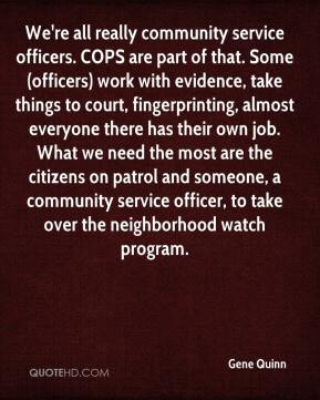 Gene Quinn - We're all really community service officers. COPS are part of that. Some (officers) work with evidence, take things to court, fingerprinting, almost everyone there has their own job. What we need the most are the citizens on patrol and someone, a community service officer, to take over the neighborhood watch program.