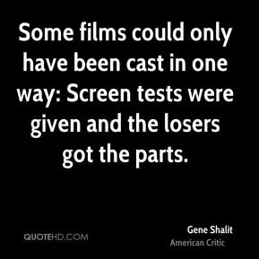 Gene Shalit - Some films could only have been cast in one way: Screen tests were given and the losers got the parts.