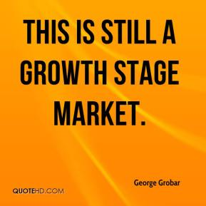 George Grobar - This is still a growth stage market.
