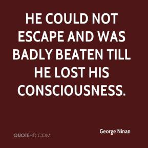 He could not escape and was badly beaten till he lost his consciousness.