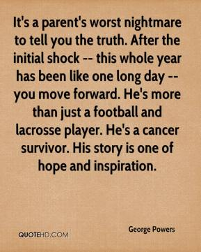 George Powers - It's a parent's worst nightmare to tell you the truth. After the initial shock -- this whole year has been like one long day -- you move forward. He's more than just a football and lacrosse player. He's a cancer survivor. His story is one of hope and inspiration.