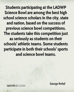 Students participating at the LADWP Science Bowl are among the best high school science scholars in the city, state and nation, based on the success of previous science bowl competitions. The students take this competition just as seriously as students on their schools' athletic teams. Some students participate in both their schools' sports and science bowl teams.