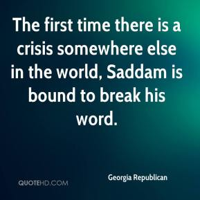 Georgia Republican - The first time there is a crisis somewhere else in the world, Saddam is bound to break his word.