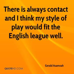 Gerald Asamoah - There is always contact and I think my style of play would fit the English league well.