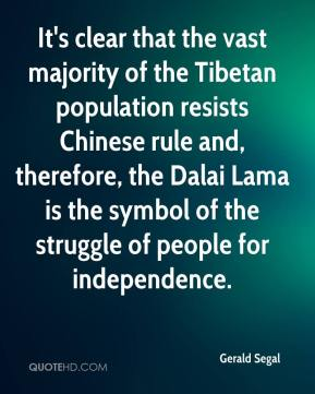 Gerald Segal - It's clear that the vast majority of the Tibetan population resists Chinese rule and, therefore, the Dalai Lama is the symbol of the struggle of people for independence.