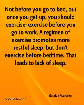 Geralyn Frandsen - Not before you go to bed, but once you get up, you should exercise; exercise before you go to work. A regimen of exercise promotes more restful sleep, but don't exercise before bedtime. That leads to lack of sleep.