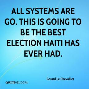 All systems are go. This is going to be the best election Haiti has ever had.