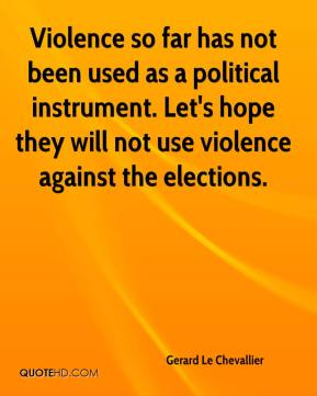 Violence so far has not been used as a political instrument. Let's hope they will not use violence against the elections.