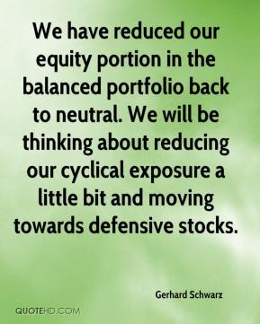 Gerhard Schwarz - We have reduced our equity portion in the balanced portfolio back to neutral. We will be thinking about reducing our cyclical exposure a little bit and moving towards defensive stocks.