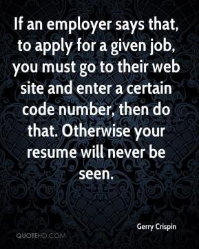 Gerry Crispin - If an employer says that, to apply for a given job, you must go to their web site and enter a certain code number, then do that. Otherwise your resume will never be seen.