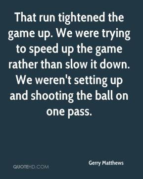 Gerry Matthews - That run tightened the game up. We were trying to speed up the game rather than slow it down. We weren't setting up and shooting the ball on one pass.