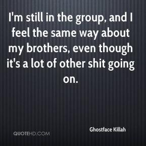 Ghostface Killah - I'm still in the group, and I feel the same way about my brothers, even though it's a lot of other shit going on.