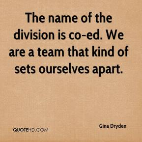 Gina Dryden - The name of the division is co-ed. We are a team that kind of sets ourselves apart.