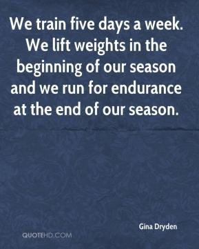 Gina Dryden - We train five days a week. We lift weights in the beginning of our season and we run for endurance at the end of our season.