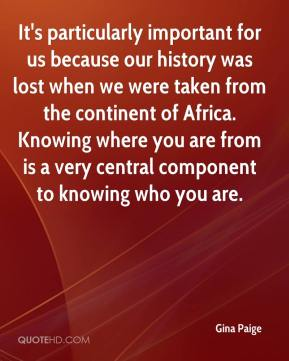 Gina Paige - It's particularly important for us because our history was lost when we were taken from the continent of Africa. Knowing where you are from is a very central component to knowing who you are.