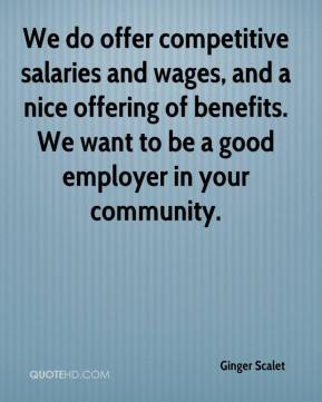 Ginger Scalet - We do offer competitive salaries and wages, and a nice offering of benefits. We want to be a good employer in your community.