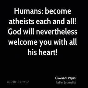 Giovanni Papini - Humans: become atheists each and all! God will nevertheless welcome you with all his heart!