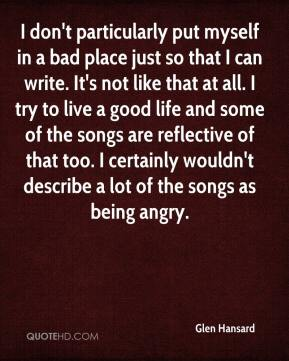 Glen Hansard - I don't particularly put myself in a bad place just so that I can write. It's not like that at all. I try to live a good life and some of the songs are reflective of that too. I certainly wouldn't describe a lot of the songs as being angry.