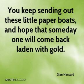 Glen Hansard - You keep sending out these little paper boats, and hope that someday one will come back laden with gold.