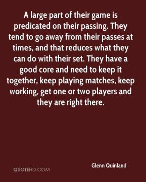 Glenn Quinland - A large part of their game is predicated on their passing. They tend to go away from their passes at times, and that reduces what they can do with their set. They have a good core and need to keep it together, keep playing matches, keep working, get one or two players and they are right there.