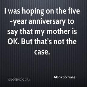 Gloria Cochrane - I was hoping on the five-year anniversary to say that my mother is OK. But that's not the case.