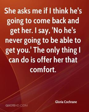 Gloria Cochrane - She asks me if I think he's going to come back and get her. I say, 'No he's never going to be able to get you.' The only thing I can do is offer her that comfort.