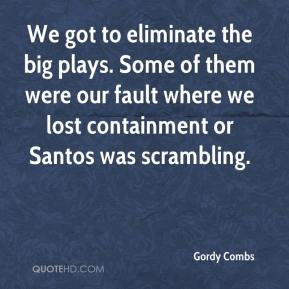 Gordy Combs - We got to eliminate the big plays. Some of them were our fault where we lost containment or Santos was scrambling.