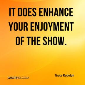 Grace Rudolph - It does enhance your enjoyment of the show.