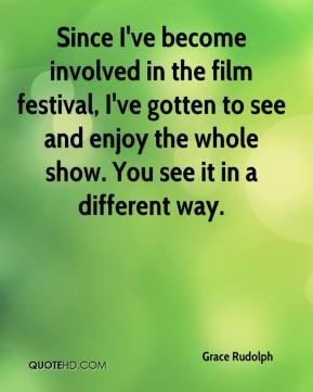 Grace Rudolph - Since I've become involved in the film festival, I've gotten to see and enjoy the whole show. You see it in a different way.