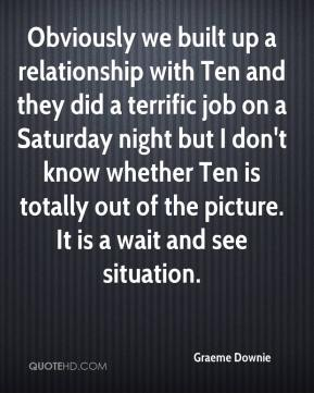Graeme Downie - Obviously we built up a relationship with Ten and they did a terrific job on a Saturday night but I don't know whether Ten is totally out of the picture. It is a wait and see situation.