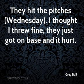 Greg Ball - They hit the pitches (Wednesday). I thought I threw fine, they just got on base and it hurt.