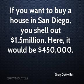 Greg Dettwiler - If you want to buy a house in San Diego, you shell out $1.5million. Here, it would be $450,000.