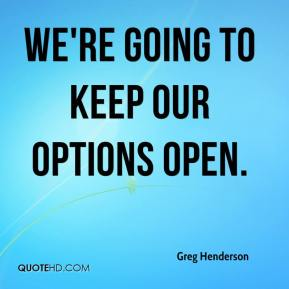 Greg Henderson - We're going to keep our options open.