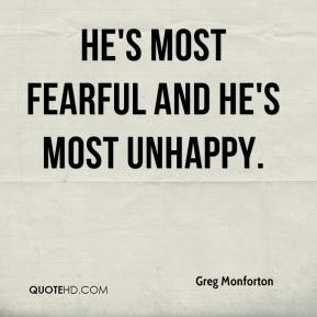 He's most fearful and he's most unhappy.