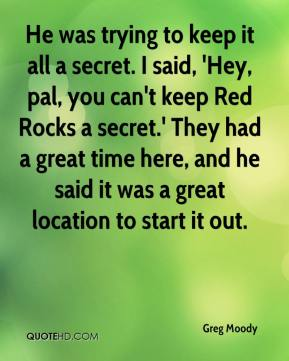 Greg Moody - He was trying to keep it all a secret. I said, 'Hey, pal, you can't keep Red Rocks a secret.' They had a great time here, and he said it was a great location to start it out.