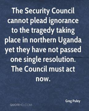 Greg Puley - The Security Council cannot plead ignorance to the tragedy taking place in northern Uganda yet they have not passed one single resolution. The Council must act now.
