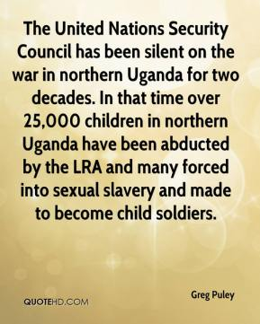 Greg Puley - The United Nations Security Council has been silent on the war in northern Uganda for two decades. In that time over 25,000 children in northern Uganda have been abducted by the LRA and many forced into sexual slavery and made to become child soldiers.