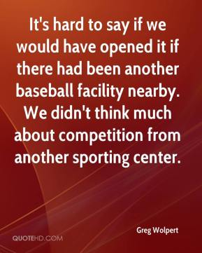 Greg Wolpert - It's hard to say if we would have opened it if there had been another baseball facility nearby. We didn't think much about competition from another sporting center.