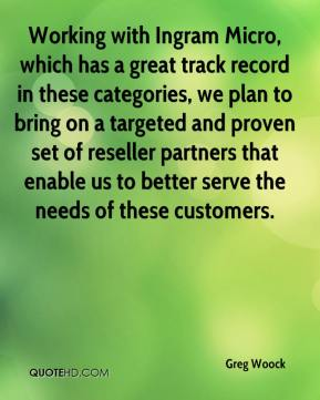 Greg Woock - Working with Ingram Micro, which has a great track record in these categories, we plan to bring on a targeted and proven set of reseller partners that enable us to better serve the needs of these customers.