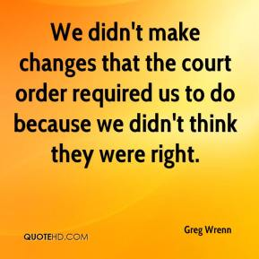 We didn't make changes that the court order required us to do because we didn't think they were right.
