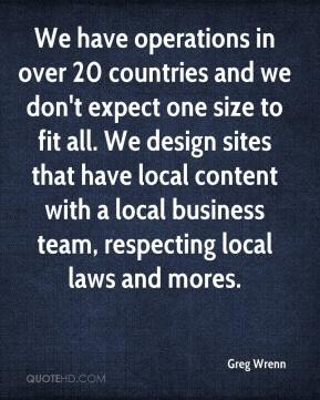 We have operations in over 20 countries and we don't expect one size to fit all. We design sites that have local content with a local business team, respecting local laws and mores.