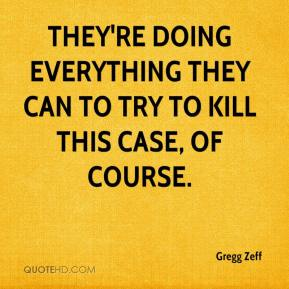 Gregg Zeff - They're doing everything they can to try to kill this case, of course.