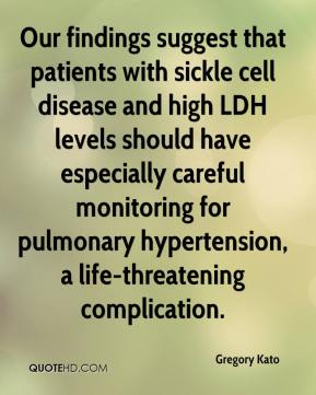 Gregory Kato - Our findings suggest that patients with sickle cell disease and high LDH levels should have especially careful monitoring for pulmonary hypertension, a life-threatening complication.