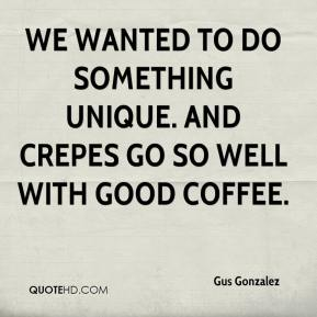 Gus Gonzalez - We wanted to do something unique. And crepes go so well with good coffee.