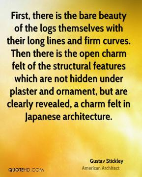 Gustav Stickley - First, there is the bare beauty of the logs themselves with their long lines and firm curves. Then there is the open charm felt of the structural features which are not hidden under plaster and ornament, but are clearly revealed, a charm felt in Japanese architecture.