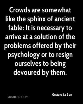 Gustave Le Bon - Crowds are somewhat like the sphinx of ancient fable: It is necessary to arrive at a solution of the problems offered by their psychology or to resign ourselves to being devoured by them.