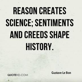 Gustave Le Bon - Reason creates science; sentiments and creeds shape history.