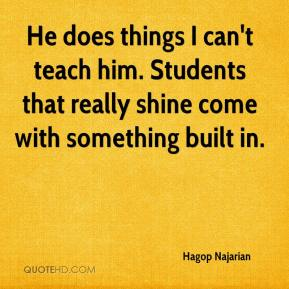 Hagop Najarian - He does things I can't teach him. Students that really shine come with something built in.