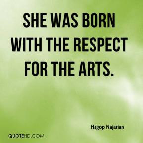 Hagop Najarian - She was born with the respect for the arts.